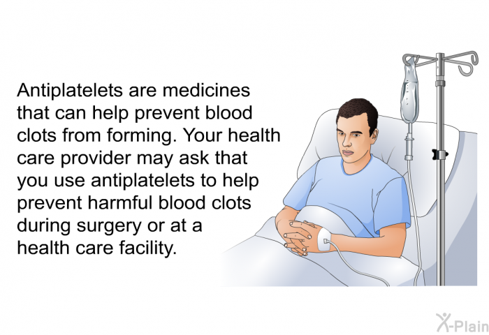 Antiplatelets are medicines that can help prevent blood clots from forming. Your health care provider may ask that you use antiplatelets to help prevent harmful blood clots during surgery or at a health care facility.