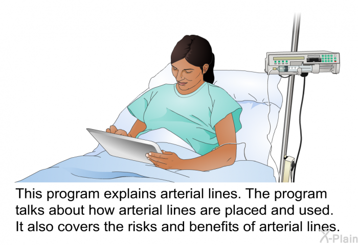 This health information explains arterial lines. The health information talks about how arterial lines are placed and used. It also covers the risks and benefits of arterial lines.