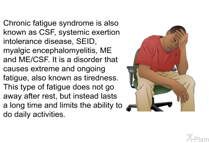 Chronic fatigue syndrome, or CFS, is a disorder that causes extreme and ongoing fatigue, also known as tiredness. This type of fatigue does not go away after rest, but instead lasts a long time and limits the ability to do daily activities.