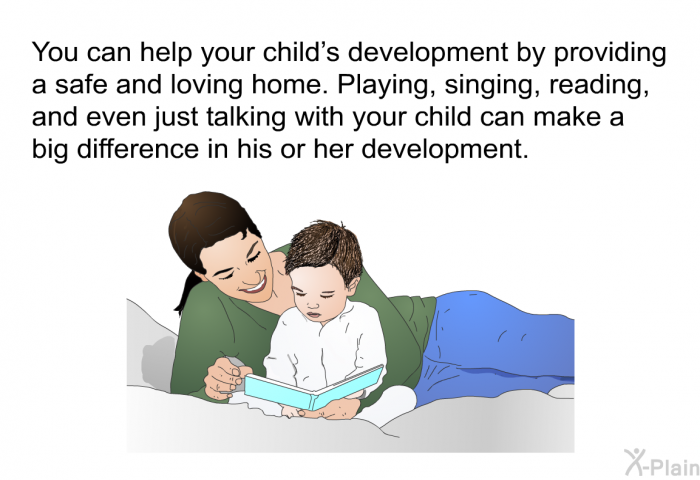 You can help your child's development by providing a safe and loving home. Playing, singing, reading, and even just talking with your child can make a big difference in his or her development.