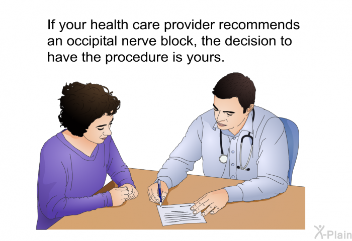 If your health care provider recommends an occipital nerve block, the decision to have the procedure is yours.