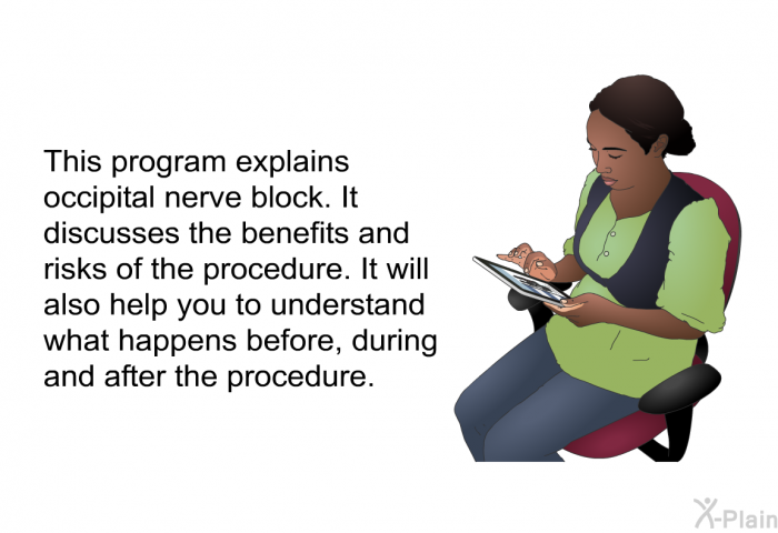 This health information explains occipital nerve block. It discusses the benefits and risks of the procedure. It will also help you to understand what happens before, during and after the procedure.