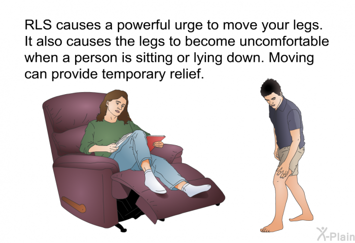 RLS causes a powerful urge to move your legs. It also causes the legs to become uncomfortable when a person is sitting or lying down. Moving can provide temporary relief.
