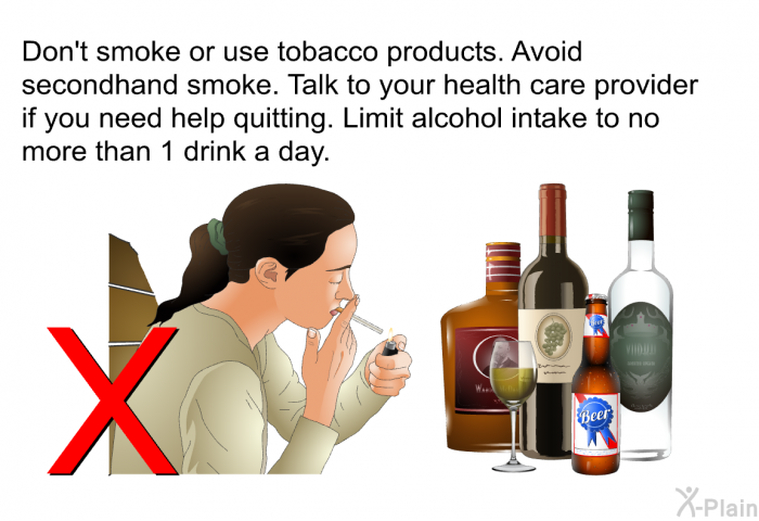 Don't smoke or use tobacco products. Avoid secondhand smoke. Talk to your health care provider if you need help quitting. Limit alcohol intake. If you choose to drink alcohol, do so only in moderation.