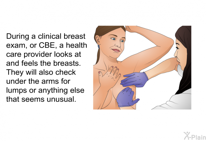 During a clinical breast exam, or CBE, a health care provider looks at and feels the breasts. They will also check under the arms for lumps or anything else that seems unusual.