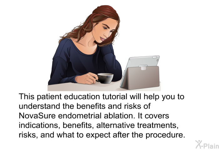 This health informtion will help you to understand the benefits and risks of NovaSure endometrial ablation. It covers indications, benefits, alternative treatments, risks, and what to expect after the procedure.