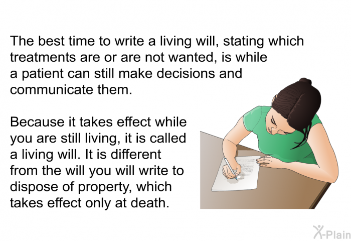 The best time to write a living will, stating which treatments are or are not wanted, is while a patient can still make decisions and communicate them. Because it takes effect while you are still living, it is called a living will. It is different from the will you will write to dispose of property, which takes effect only at death.