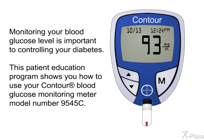 Monitoring your blood glucose level is important to controlling your diabetes. This health information shows you how to use your Contour<SUP> </SUP> blood glucose monitoring meter model number 9545C.